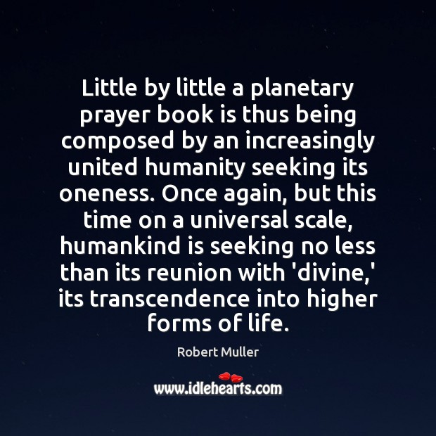 Little by little a planetary prayer book is thus being composed by Robert Muller Picture Quote