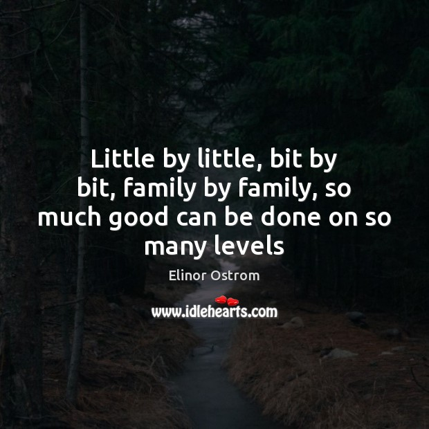 Little by little, bit by bit, family by family, so much good can be done on so many levels Image