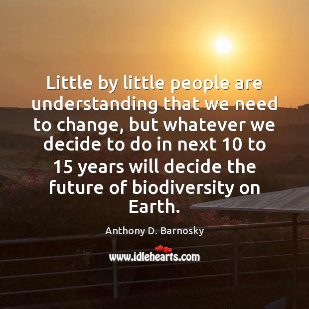 Little by little people are understanding that we need to change, but Anthony D. Barnosky Picture Quote