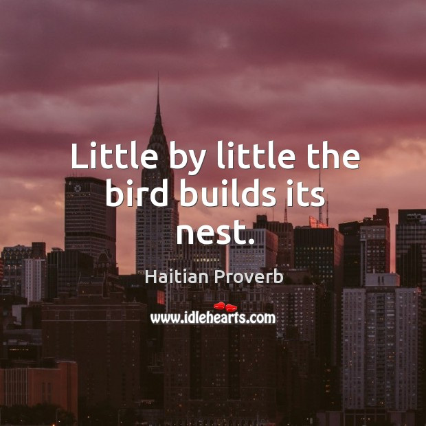 Little by little the bird builds its nest. Haitian Proverbs Image