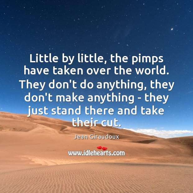 Little by little, the pimps have taken over the world. They don't Jean Giraudoux Picture Quote