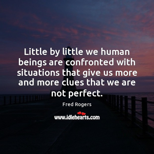 Little by little we human beings are confronted with situations that give Fred Rogers Picture Quote