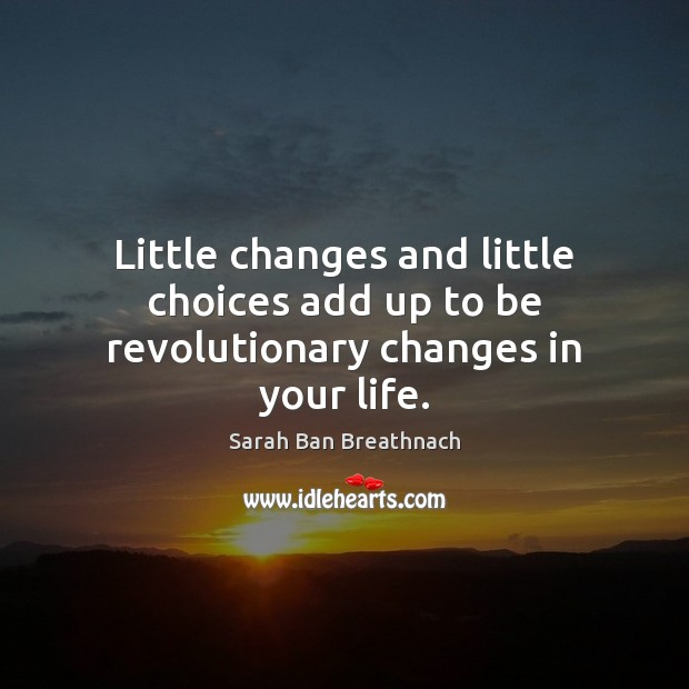 Little changes and little choices add up to be revolutionary changes in your life. Sarah Ban Breathnach Picture Quote