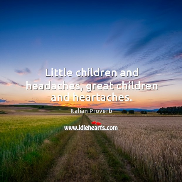 Image, Little children and headaches, great children and heartaches.