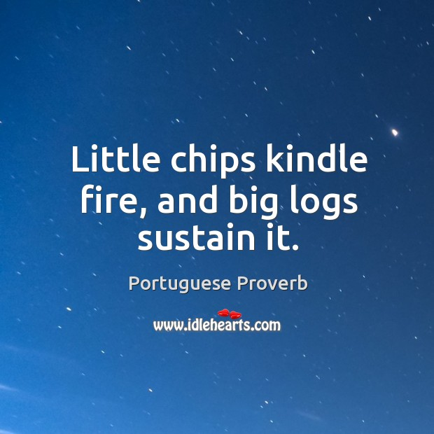 Little chips kindle fire, and big logs sustain it. Image