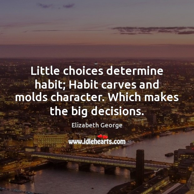 Image, Little choices determine habit; Habit carves and molds character. Which makes the
