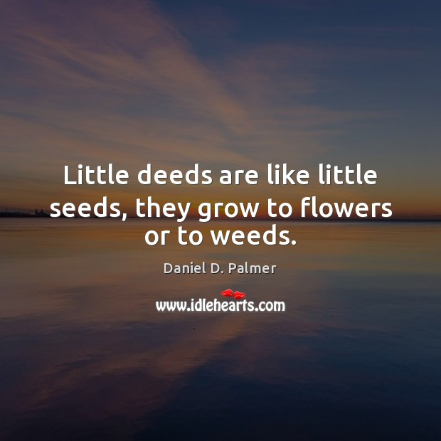 Little deeds are like little seeds, they grow to flowers or to weeds. Image