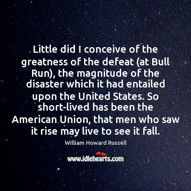 Little did I conceive of the greatness of the defeat (at Bull William Howard Russell Picture Quote