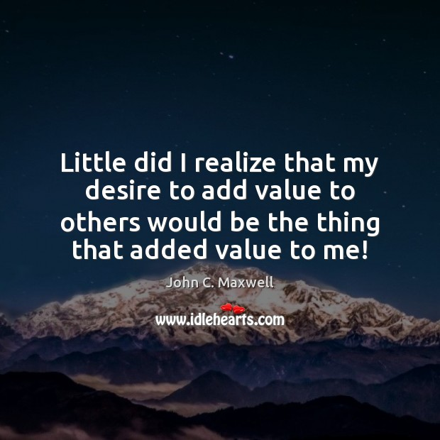 Image, Little did I realize that my desire to add value to others