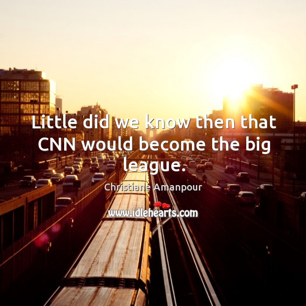 Little did we know then that cnn would become the big league. Christiane Amanpour Picture Quote
