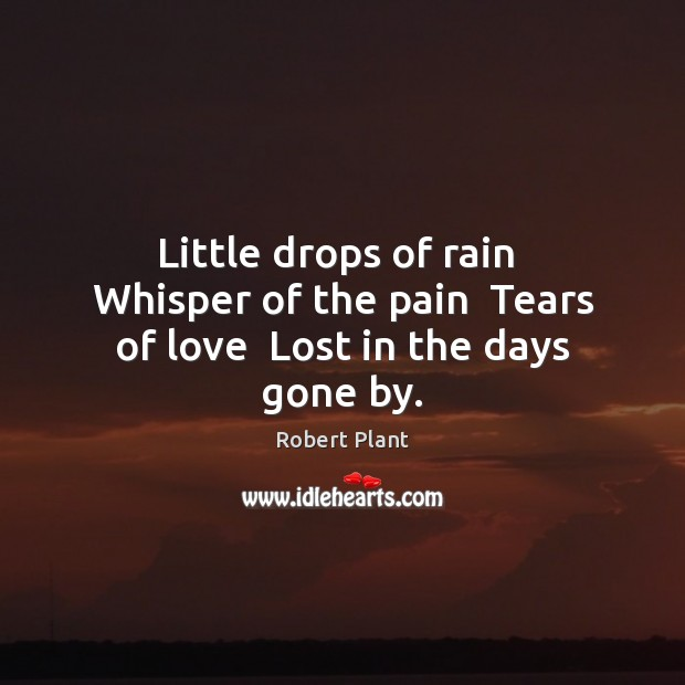 Little drops of rain  Whisper of the pain  Tears of love  Lost in the days gone by. Robert Plant Picture Quote