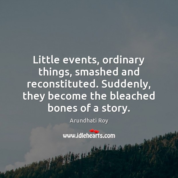 Little events, ordinary things, smashed and reconstituted. Suddenly, they become the bleached Arundhati Roy Picture Quote