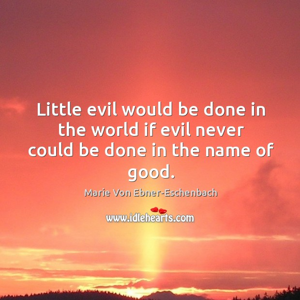 Little evil would be done in the world if evil never could be done in the name of good. Image