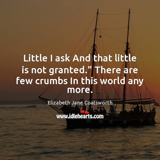"""Little I ask And that little is not granted."""" There are few crumbs In this world any more. Image"""