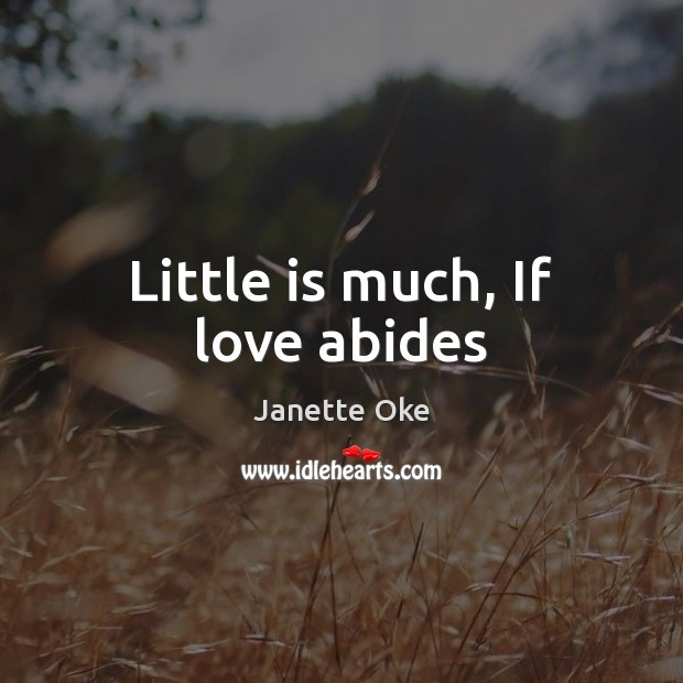Little is much, If love abides Janette Oke Picture Quote