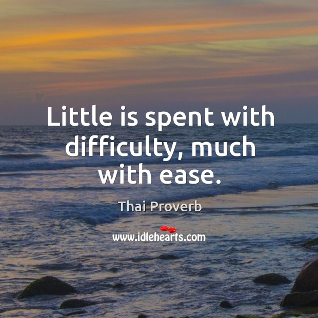Little is spent with difficulty, much with ease. Thai Proverbs Image