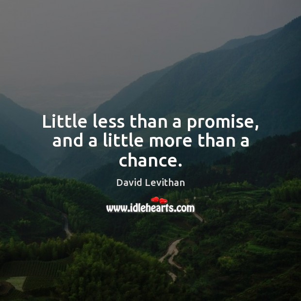 Little less than a promise, and a little more than a chance. Image