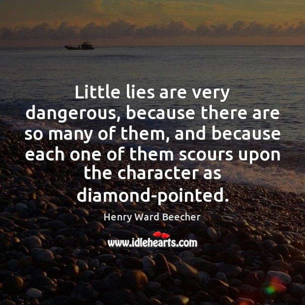 Little lies are very dangerous, because there are so many of them, Henry Ward Beecher Picture Quote