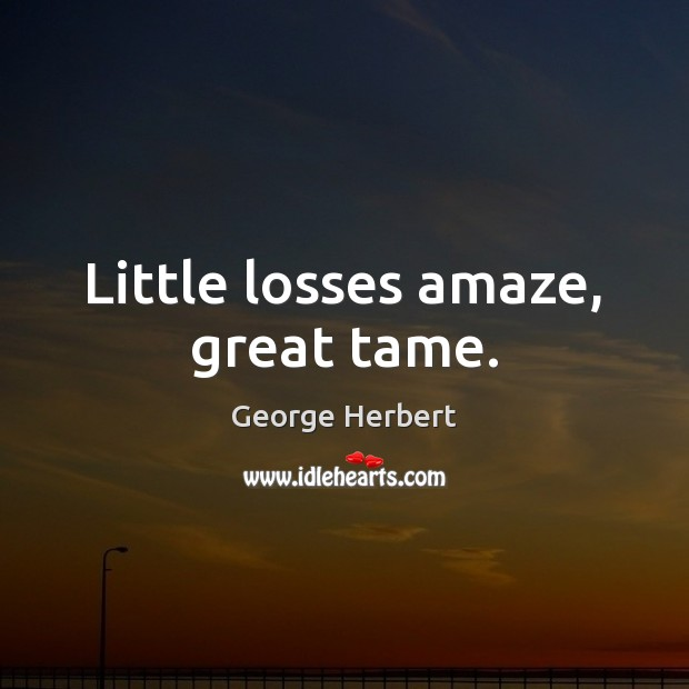 Little losses amaze, great tame. Image
