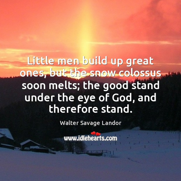 Little men build up great ones, but the snow colossus soon melts; Walter Savage Landor Picture Quote