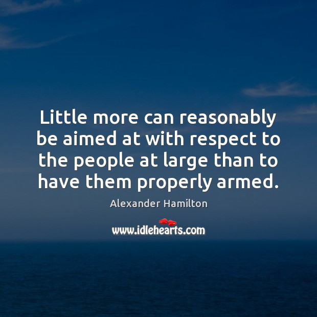 Little more can reasonably be aimed at with respect to the people Alexander Hamilton Picture Quote