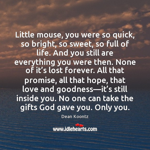 Little mouse, you were so quick, so bright, so sweet, so full Dean Koontz Picture Quote