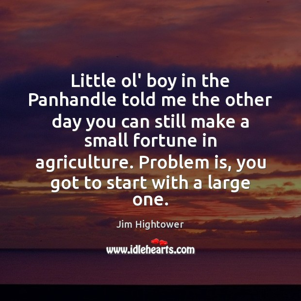 Little ol' boy in the Panhandle told me the other day you Jim Hightower Picture Quote