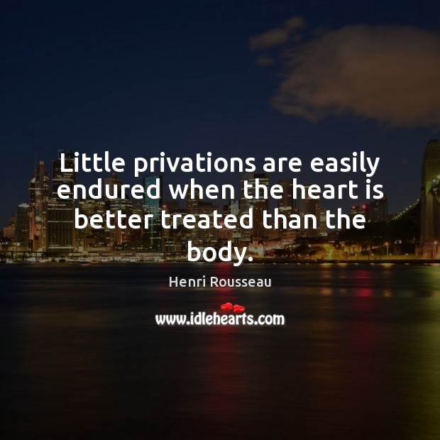 Little privations are easily endured when the heart is better treated than the body. Image
