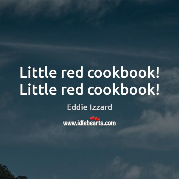 Little red cookbook! Little red cookbook! Eddie Izzard Picture Quote