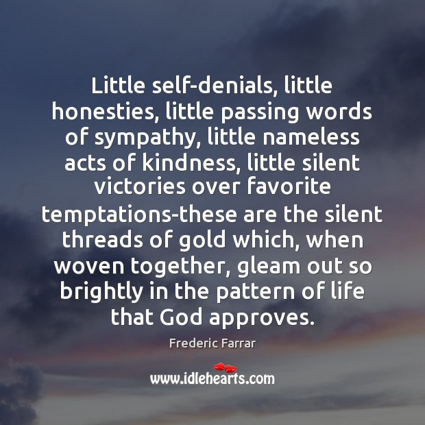 Little self-denials, little honesties, little passing words of sympathy, little nameless acts Frederic Farrar Picture Quote