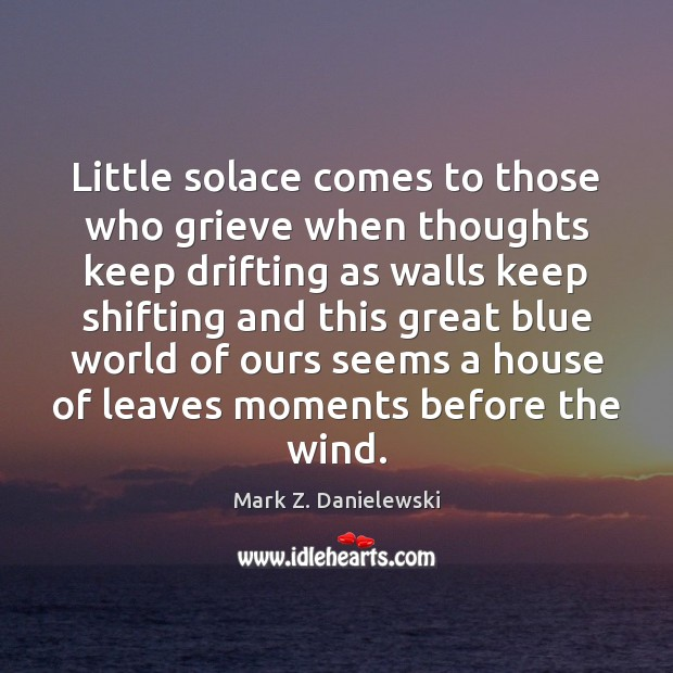 Little solace comes to those who grieve when thoughts keep drifting as Mark Z. Danielewski Picture Quote