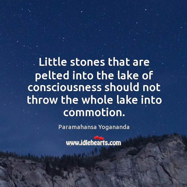 Little stones that are pelted into the lake of consciousness should not Image