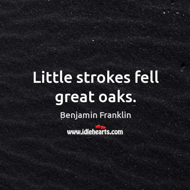 Little strokes fell great oaks. Image