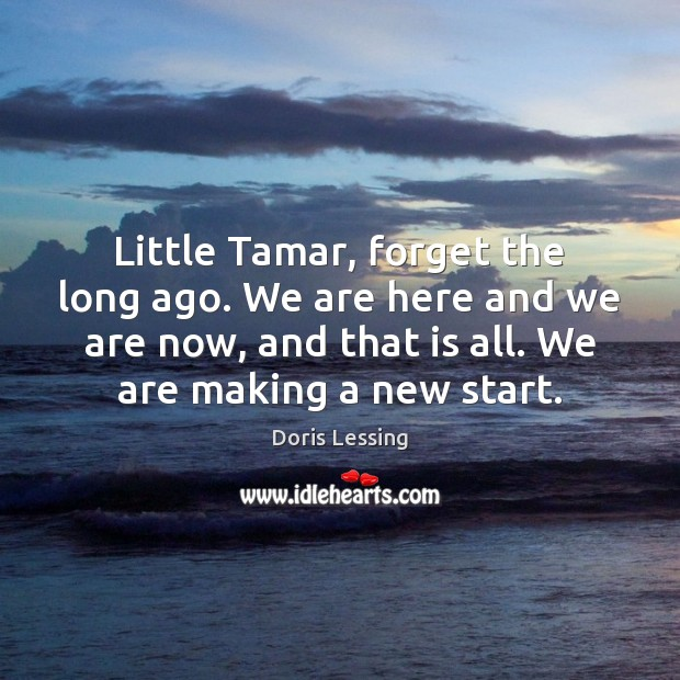 Little Tamar, forget the long ago. We are here and we are Doris Lessing Picture Quote