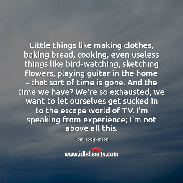 Little things like making clothes, baking bread, cooking, even useless things like Tom Hodgkinson Picture Quote