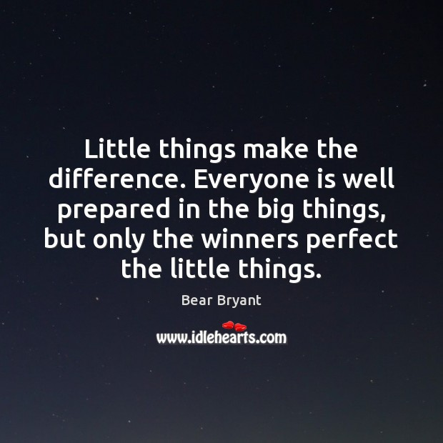 Little things make the difference. Everyone is well prepared in the big Bear Bryant Picture Quote