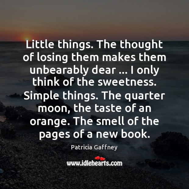 Little things. The thought of losing them makes them unbearably dear … I Image