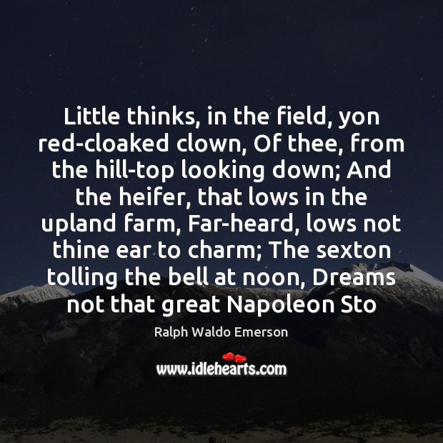 Little thinks, in the field, yon red-cloaked clown, Of thee, from the Ralph Waldo Emerson Picture Quote
