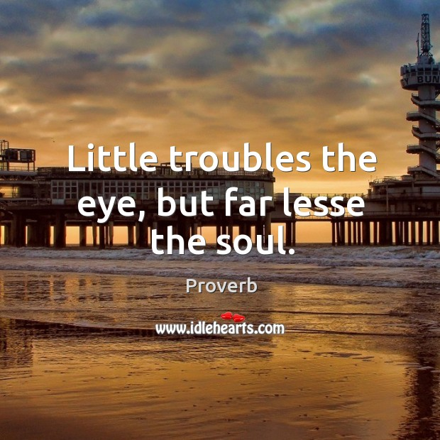 Little troubles the eye, but far lesse the soul. Image
