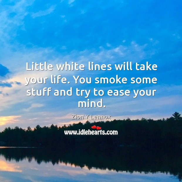 Little white lines will take your life. You smoke some stuff and try to ease your mind. Image