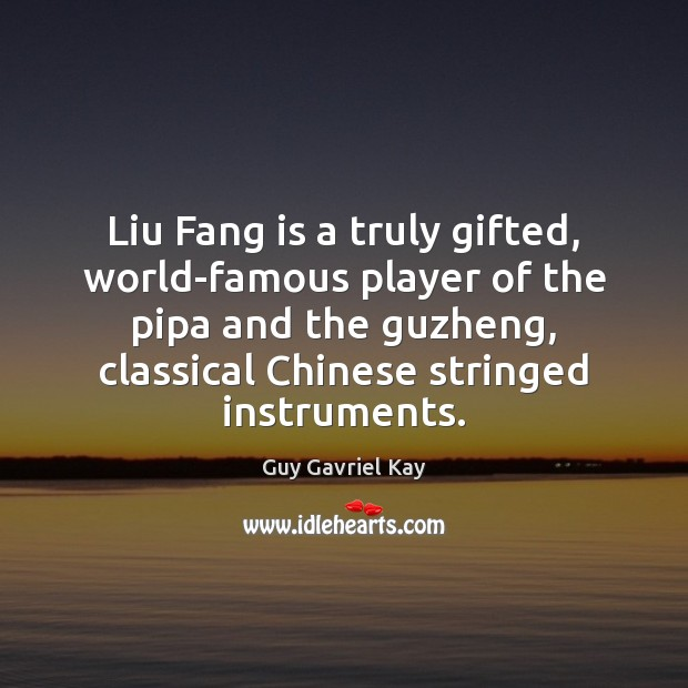 Liu Fang is a truly gifted, world-famous player of the pipa and Guy Gavriel Kay Picture Quote