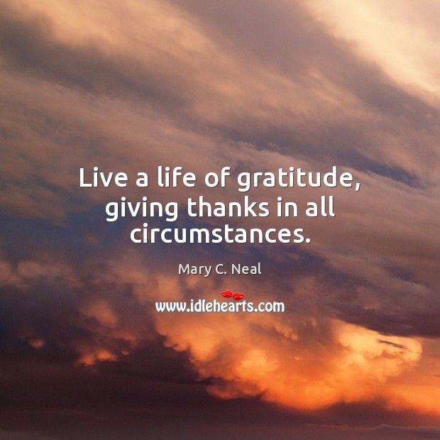Live a life of gratitude, giving thanks in all circumstances. Mary C. Neal Picture Quote