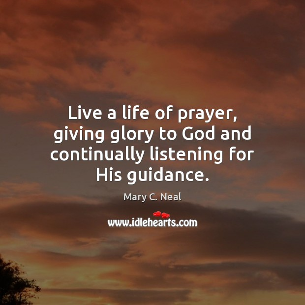 Live a life of prayer, giving glory to God and continually listening for His guidance. Mary C. Neal Picture Quote