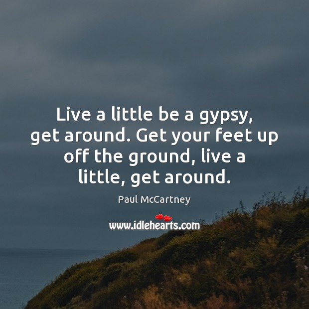 Live a little be a gypsy, get around. Get your feet up Paul McCartney Picture Quote