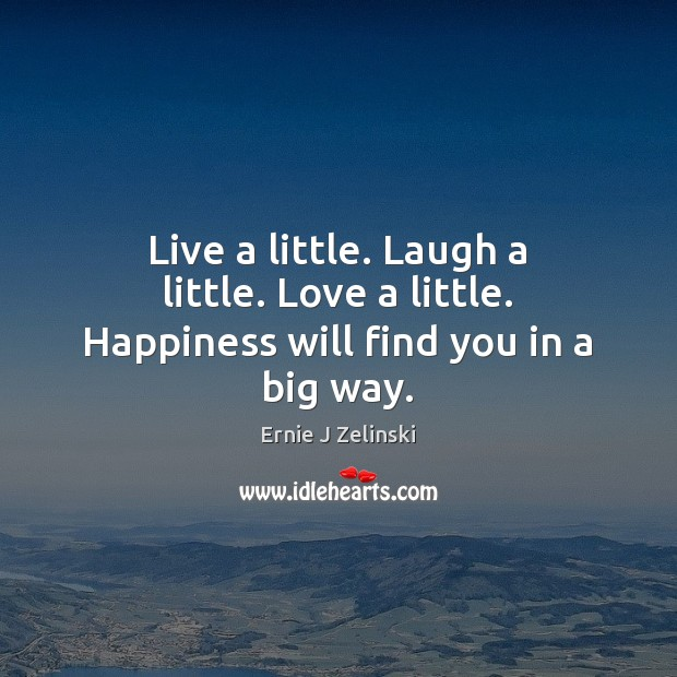 Live a little. Laugh a little. Love a little. Happiness will find you in a big way. Ernie J Zelinski Picture Quote