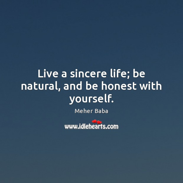 Live a sincere life; be natural, and be honest with yourself. Meher Baba Picture Quote