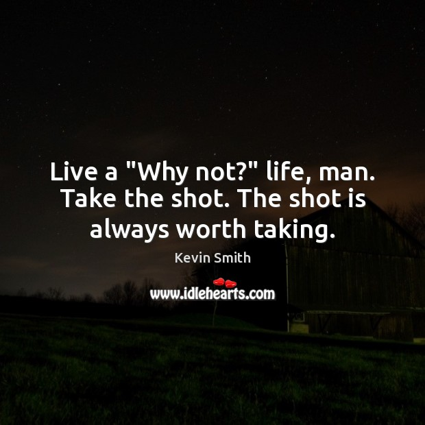 "Live a ""Why not?"" life, man. Take the shot. The shot is always worth taking. Kevin Smith Picture Quote"