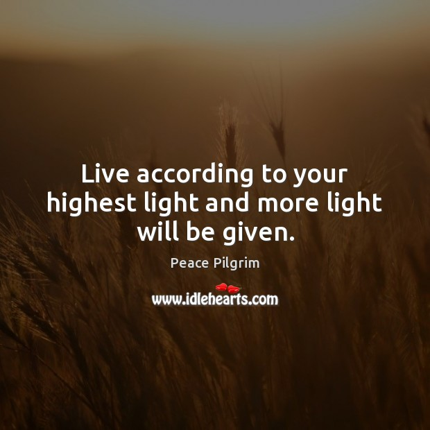 Live according to your highest light and more light will be given. Image