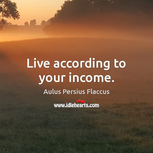 Image, Live according to your income.