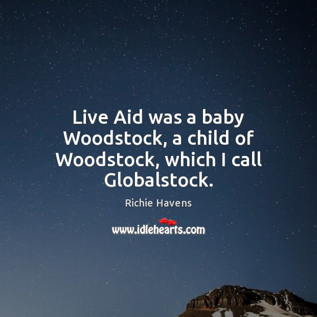 Live Aid was a baby Woodstock, a child of Woodstock, which I call Globalstock. Richie Havens Picture Quote